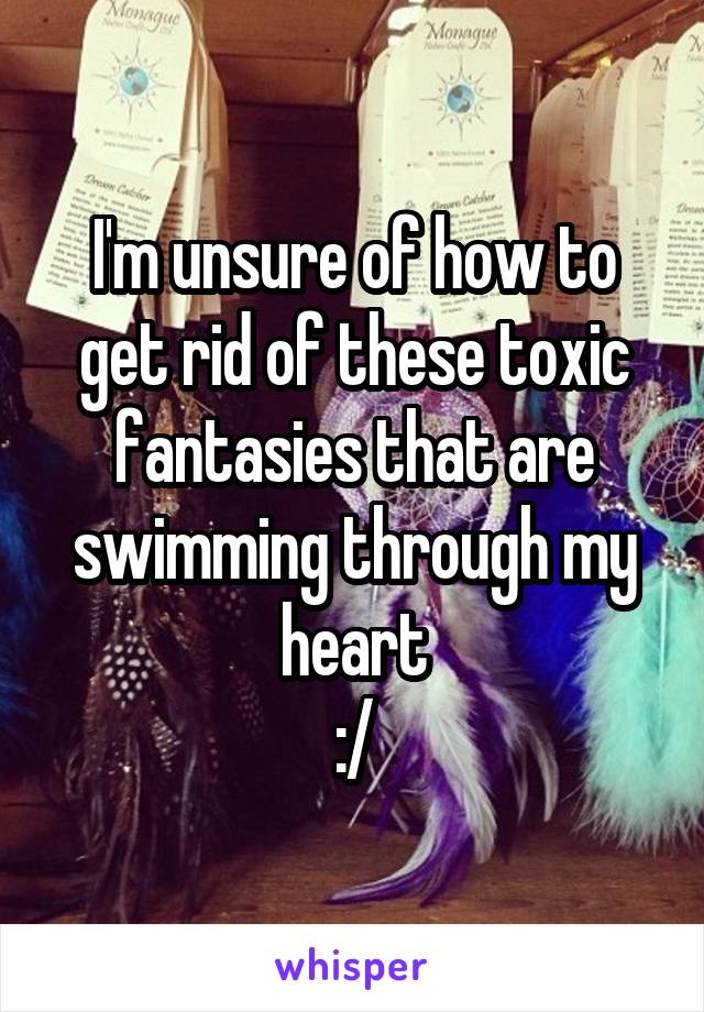 I'm unsure of how to get rid of these toxic fantasies that are swimming through my heart :/