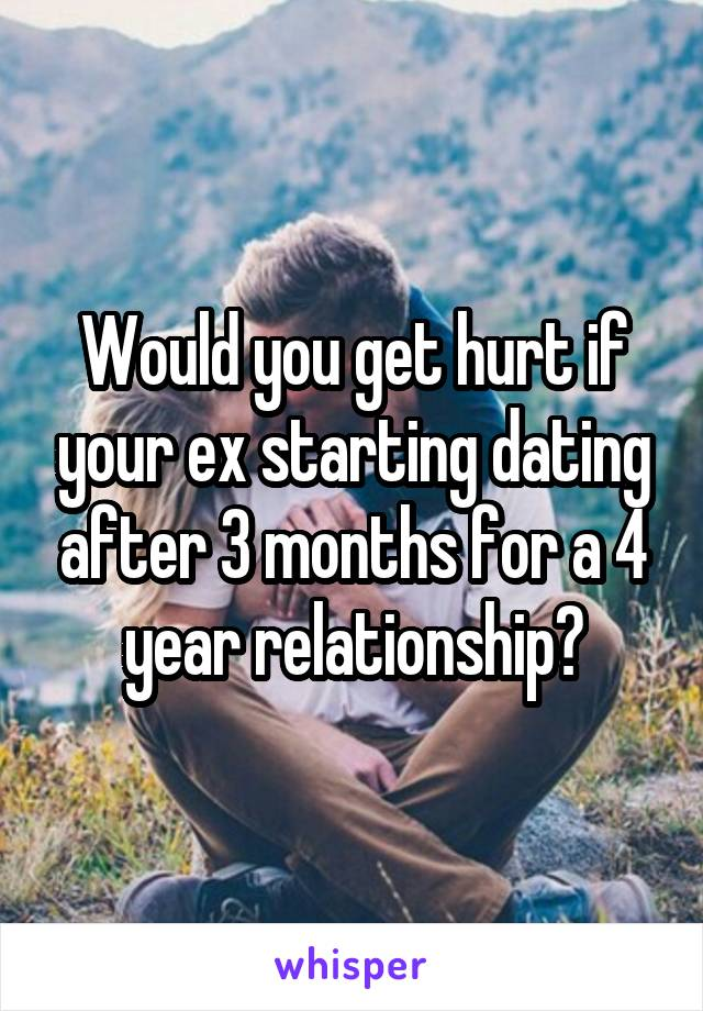 Would you get hurt if your ex starting dating after 3 months for a 4 year relationship?