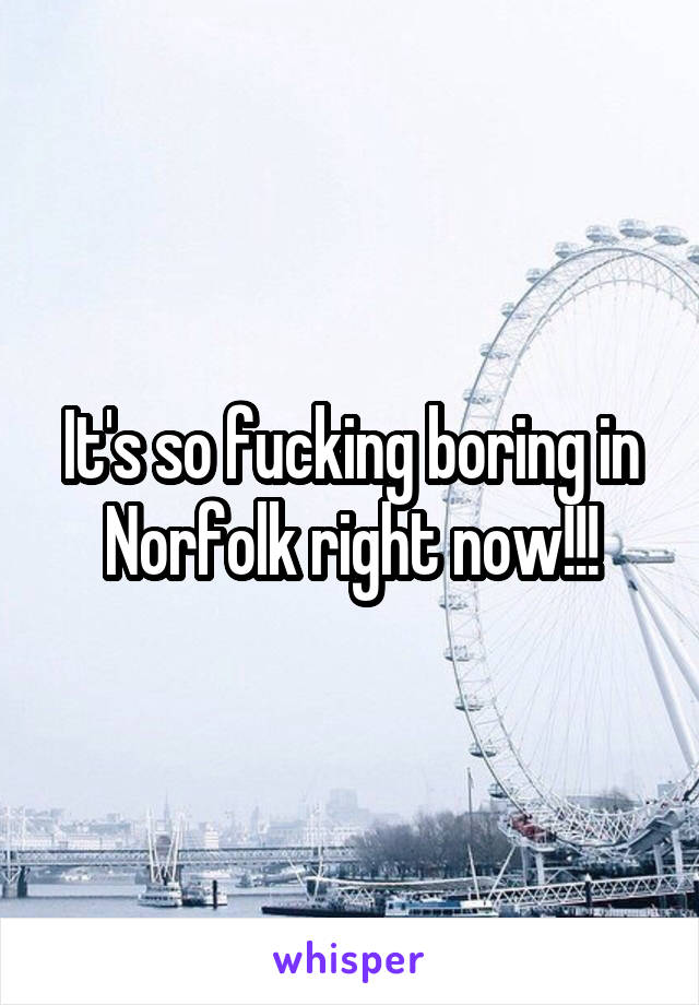 It's so fucking boring in Norfolk right now!!!