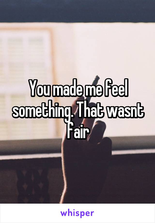 You made me feel something. That wasnt fair