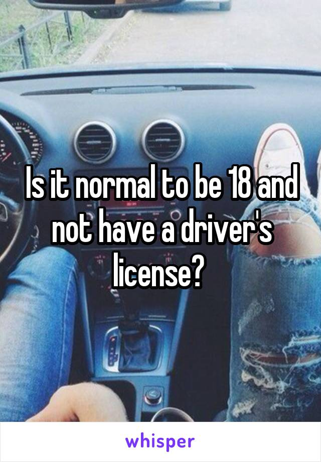 Is it normal to be 18 and not have a driver's license?