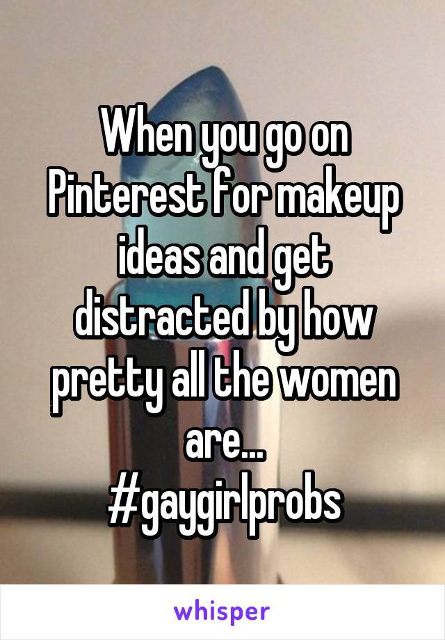 When you go on Pinterest for makeup ideas and get distracted by how pretty all the women are... #gaygirlprobs