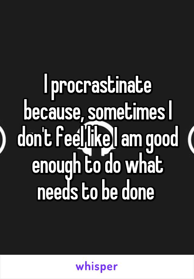 I procrastinate because, sometimes I don't feel like I am good enough to do what needs to be done