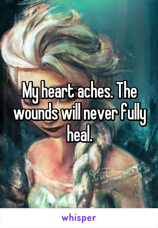 My heart aches. The wounds will never fully heal.