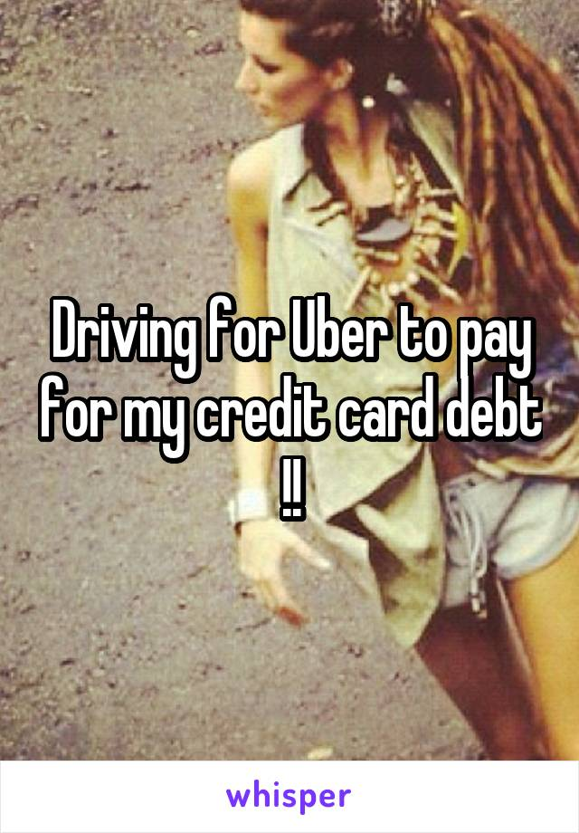 Driving for Uber to pay for my credit card debt !!
