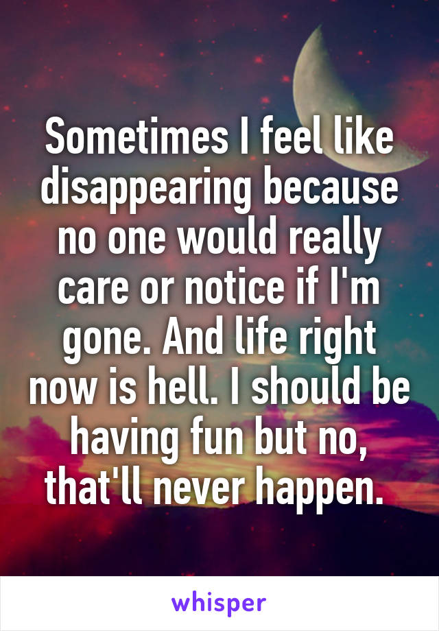 Sometimes I feel like disappearing because no one would really care or notice if I'm gone. And life right now is hell. I should be having fun but no, that'll never happen.