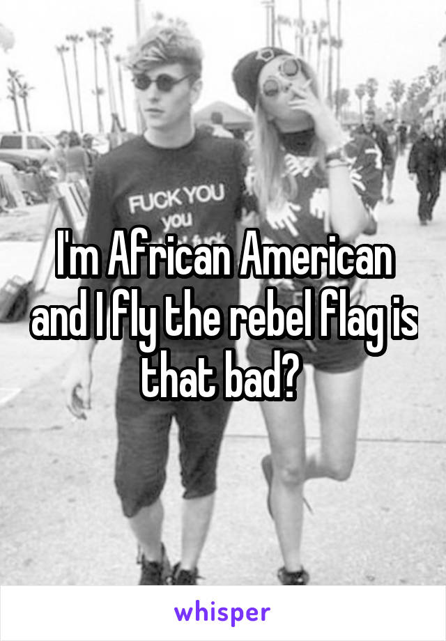 I'm African American and I fly the rebel flag is that bad?