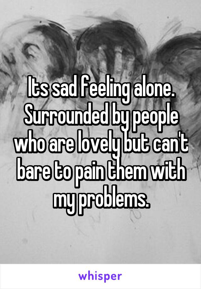 Its sad feeling alone. Surrounded by people who are lovely but can't bare to pain them with my problems.