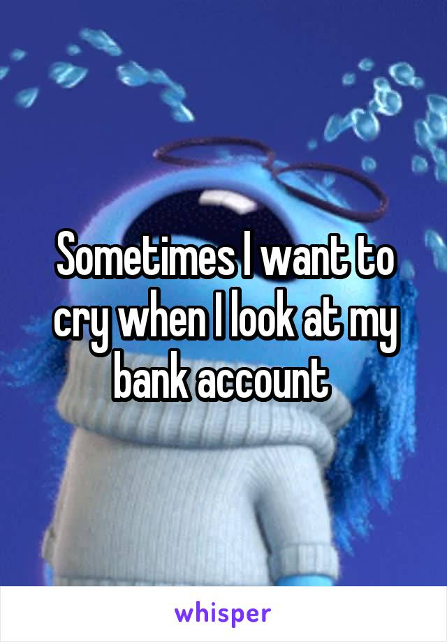 Sometimes I want to cry when I look at my bank account