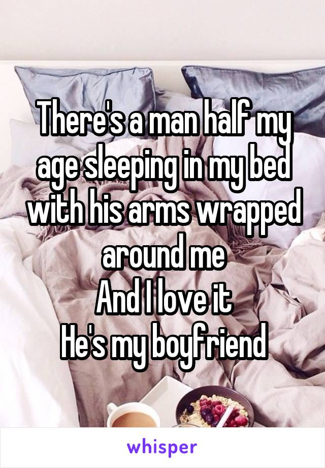 There's a man half my age sleeping in my bed with his arms wrapped around me And I love it He's my boyfriend