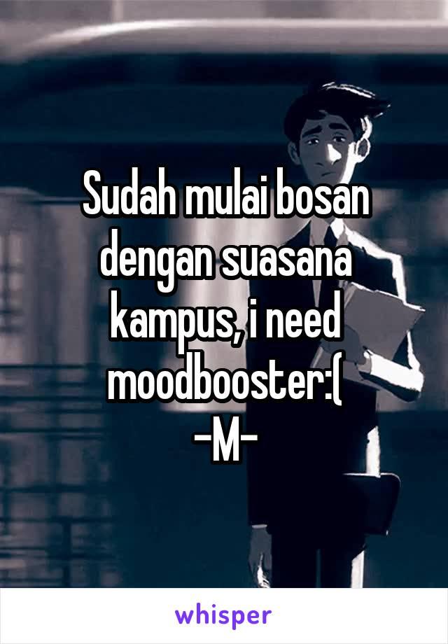 Sudah mulai bosan dengan suasana kampus, i need moodbooster:( -M-
