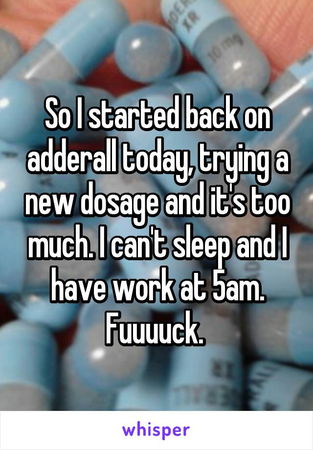 So I started back on adderall today, trying a new dosage and it's too much. I can't sleep and I have work at 5am. Fuuuuck.