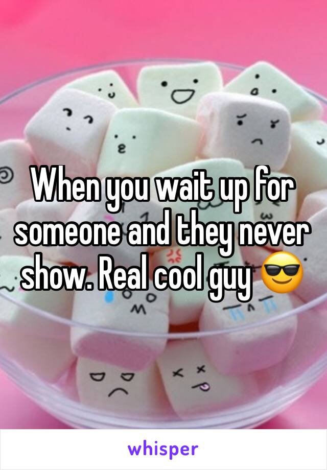 When you wait up for someone and they never show. Real cool guy 😎