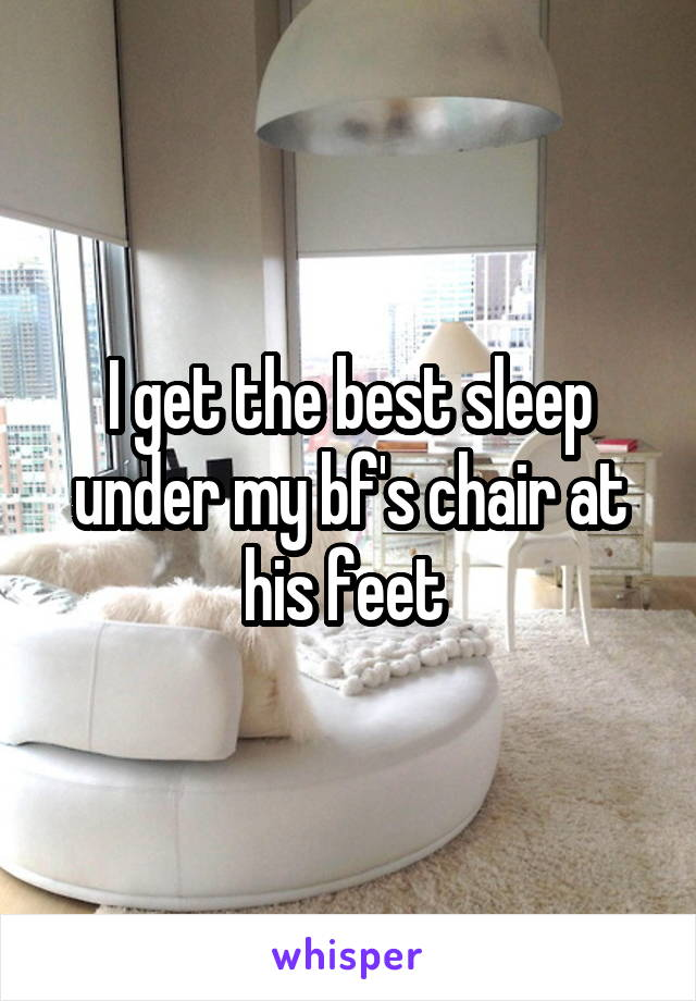 I get the best sleep under my bf's chair at his feet