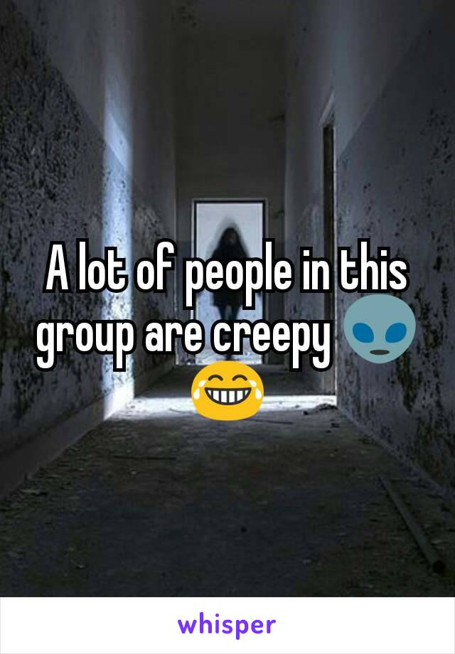 A lot of people in this group are creepy 👽😂