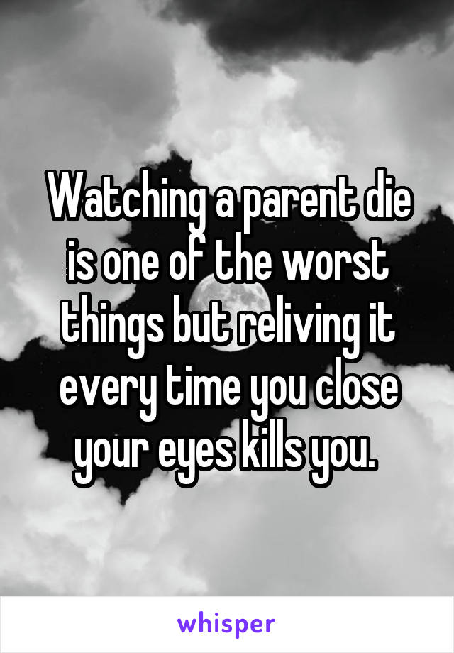 Watching a parent die is one of the worst things but reliving it every time you close your eyes kills you.
