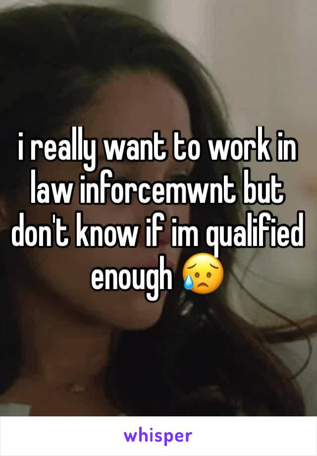 i really want to work in law inforcemwnt but don't know if im qualified enough 😥