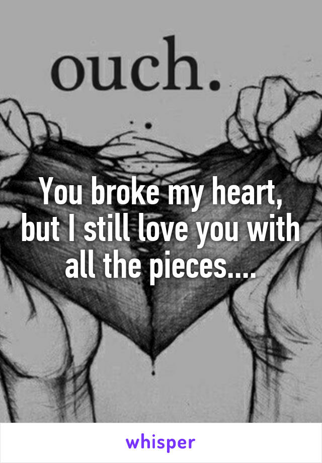 You broke my heart, but I still love you with all the pieces....