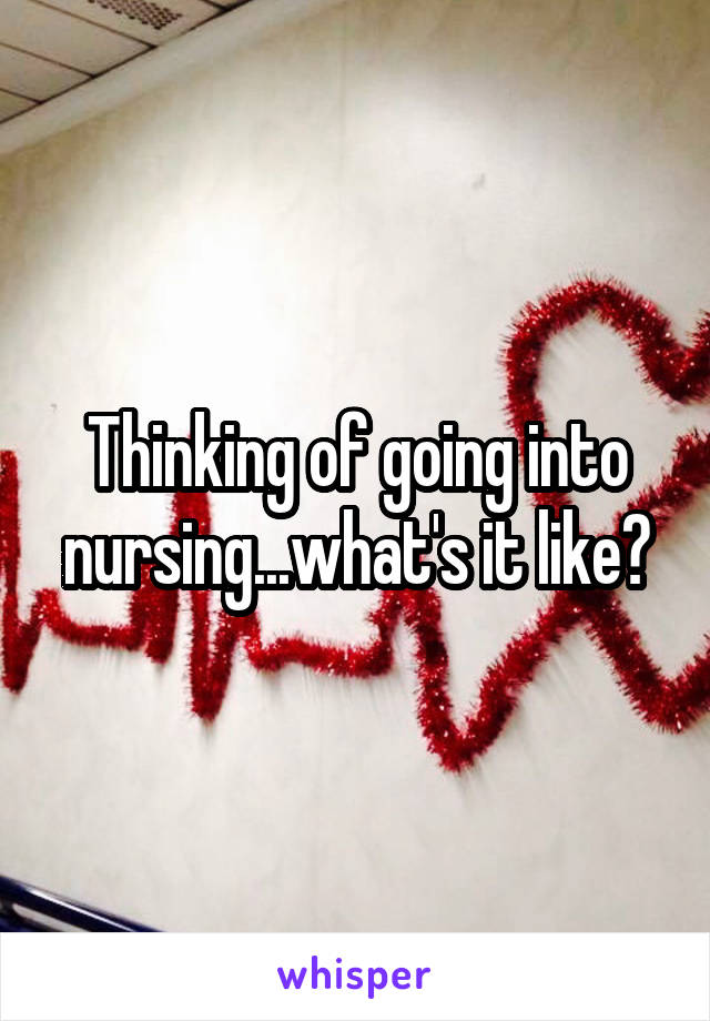 Thinking of going into nursing...what's it like?