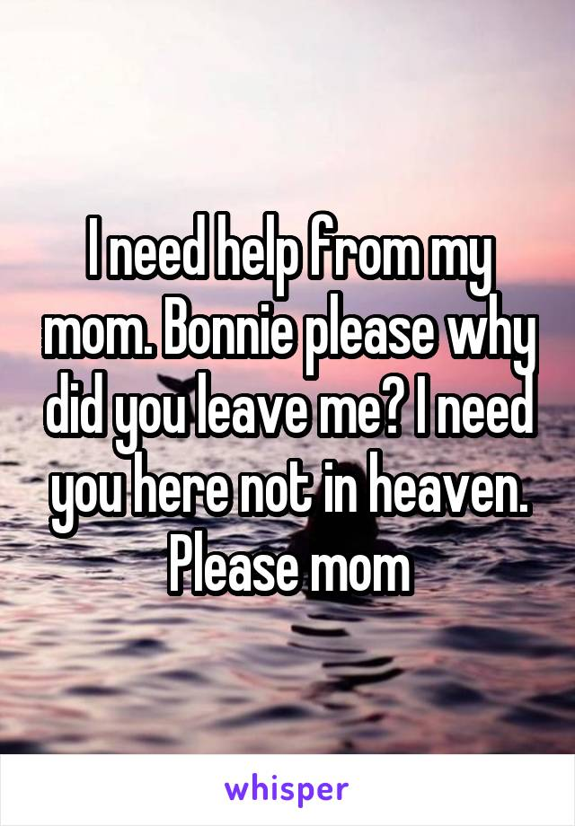 I need help from my mom. Bonnie please why did you leave me? I need you here not in heaven. Please mom