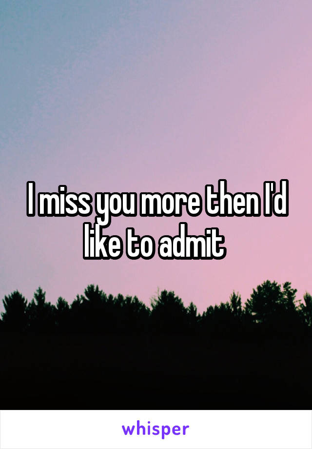 I miss you more then I'd like to admit