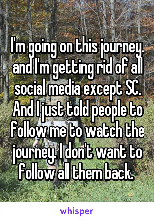 I'm going on this journey. and I'm getting rid of all social media except SC. And I just told people to follow me to watch the journey. I don't want to follow all them back.