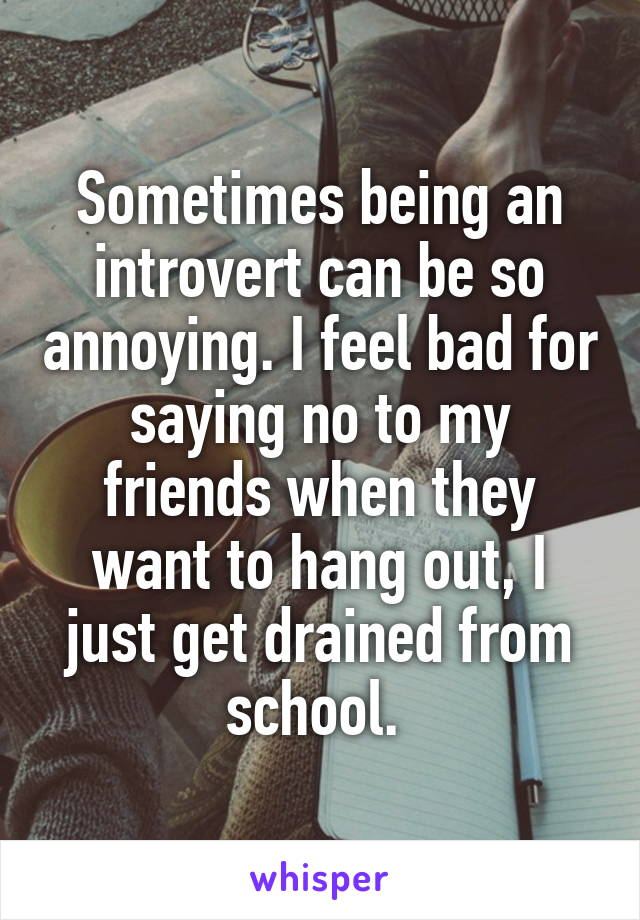 Sometimes being an introvert can be so annoying. I feel bad for saying no to my friends when they want to hang out, I just get drained from school.