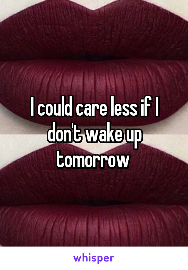 I could care less if I don't wake up tomorrow