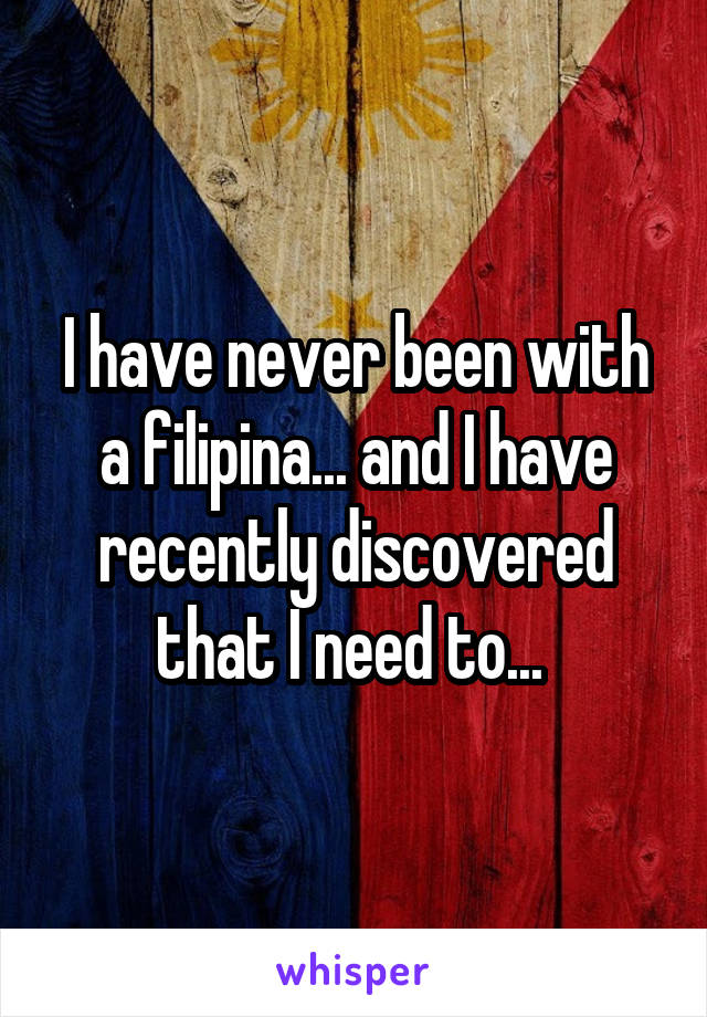 I have never been with a filipina... and I have recently discovered that I need to...