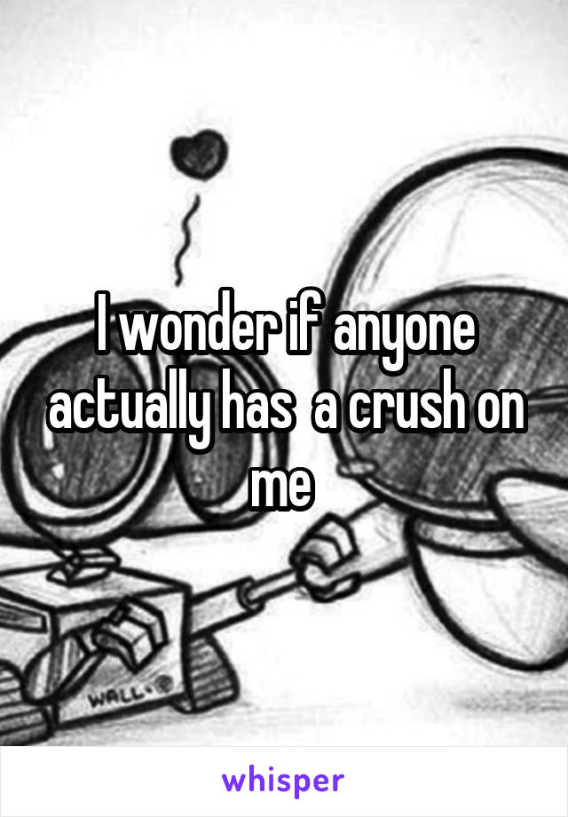 I wonder if anyone actually has  a crush on me