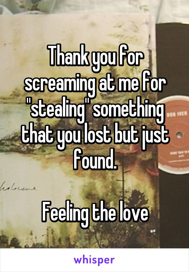 """Thank you for screaming at me for """"stealing"""" something that you lost but just found.  Feeling the love"""