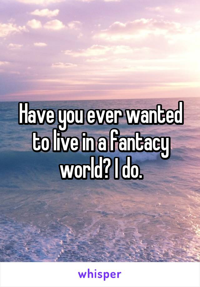 Have you ever wanted to live in a fantacy world? I do.
