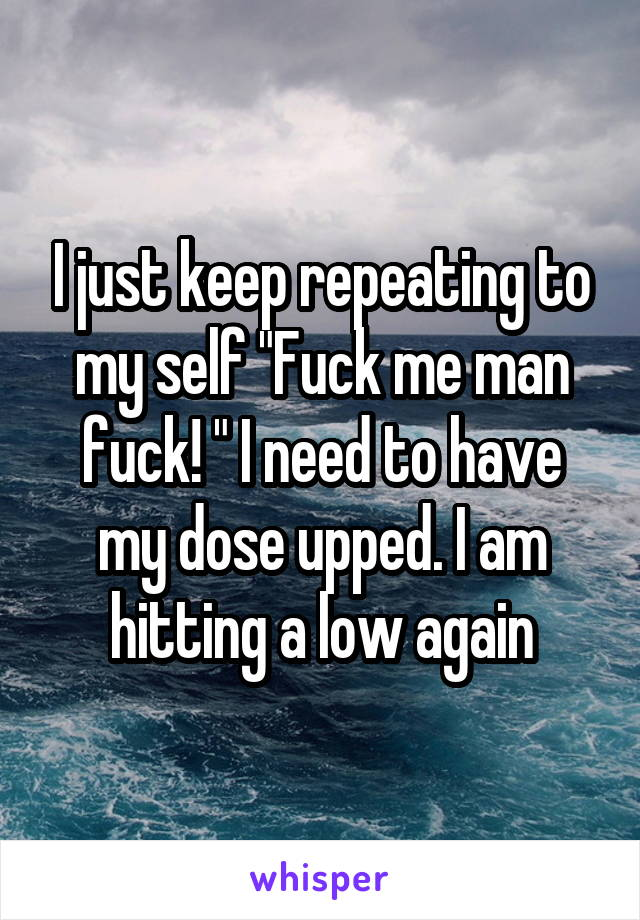 """I just keep repeating to my self """"Fuck me man fuck! """" I need to have my dose upped. I am hitting a low again"""