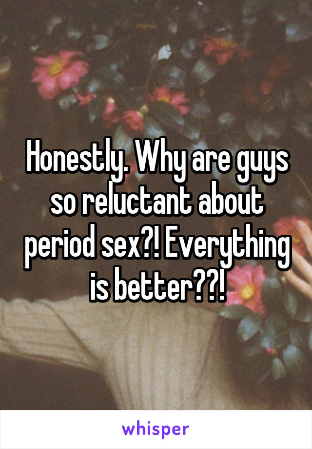 Honestly. Why are guys so reluctant about period sex?! Everything is better??!