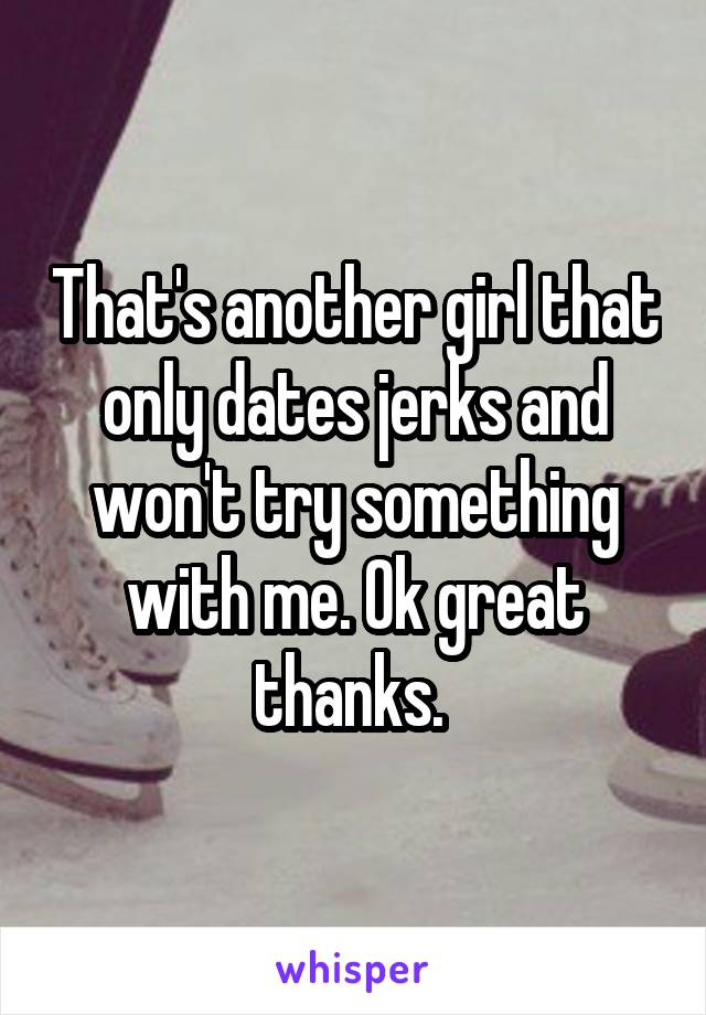 That's another girl that only dates jerks and won't try something with me. Ok great thanks.