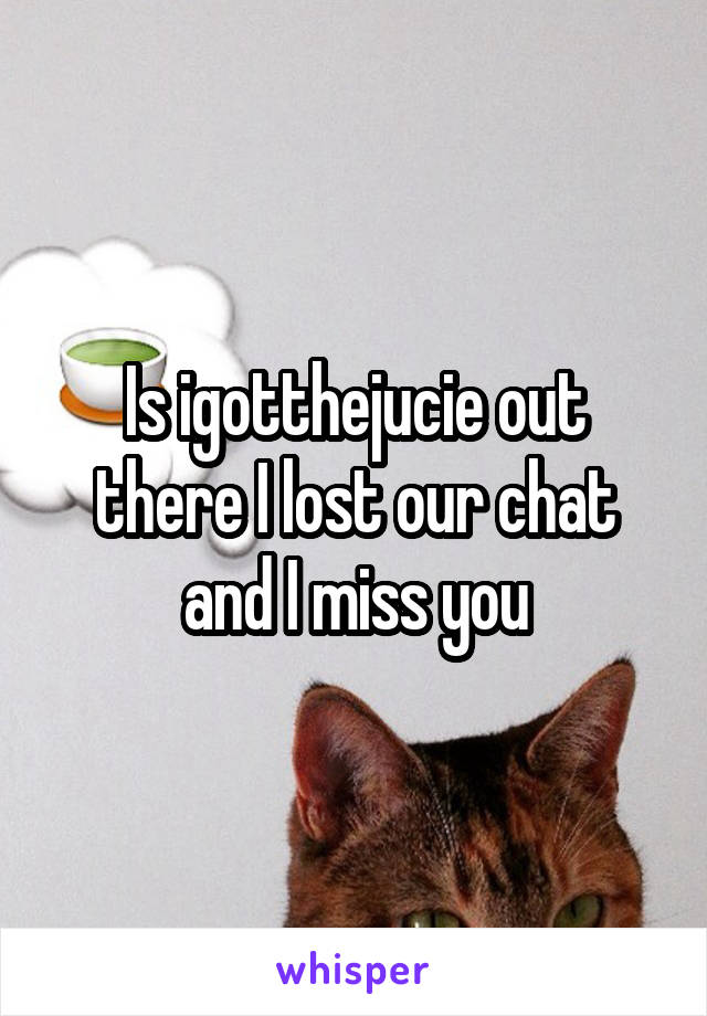Is igotthejucie out there I lost our chat and I miss you