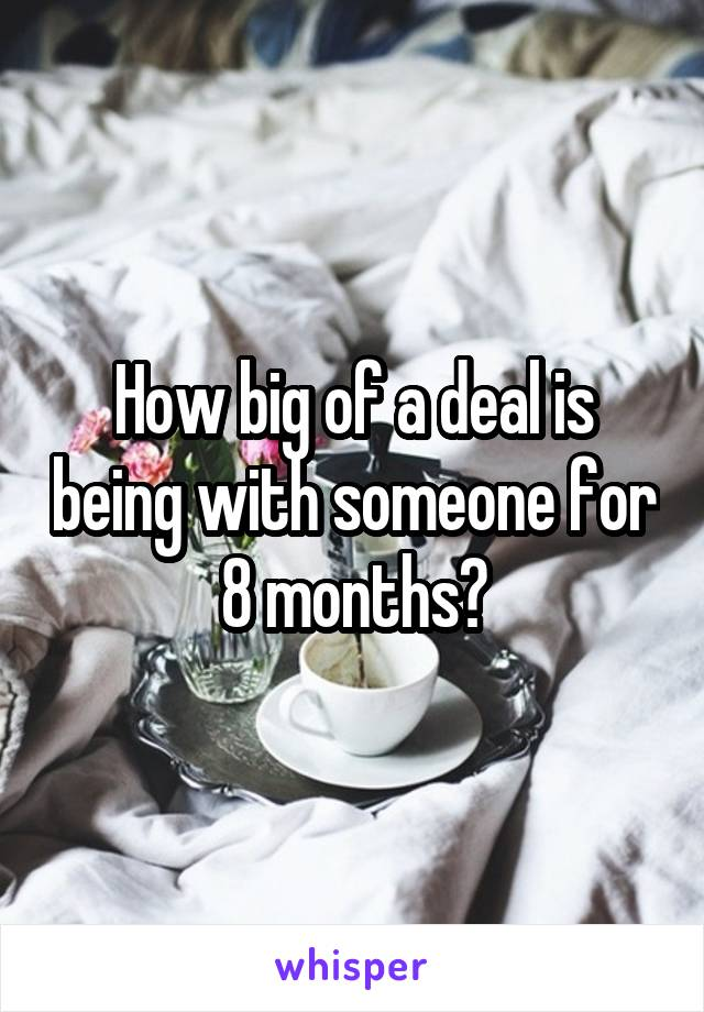 How big of a deal is being with someone for 8 months?
