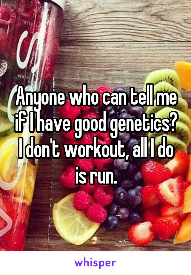 Anyone who can tell me if I have good genetics? I don't workout, all I do is run.