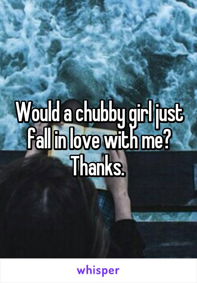 Would a chubby girl just fall in love with me? Thanks.