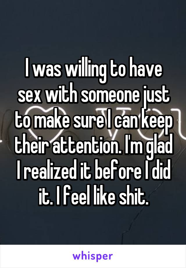 I was willing to have sex with someone just to make sure I can keep their attention. I'm glad I realized it before I did it. I feel like shit.