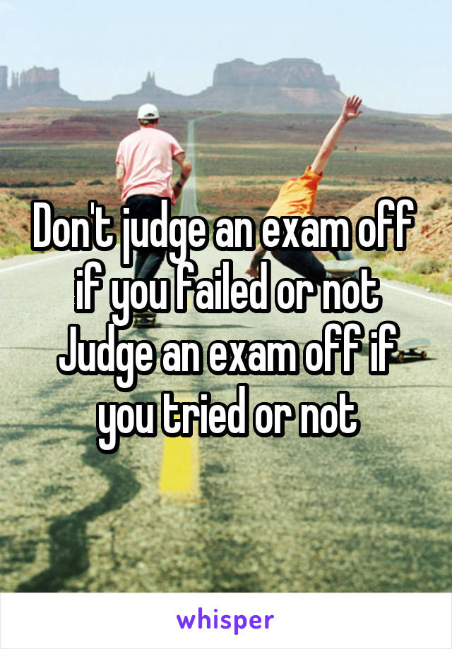 Don't judge an exam off  if you failed or not Judge an exam off if you tried or not