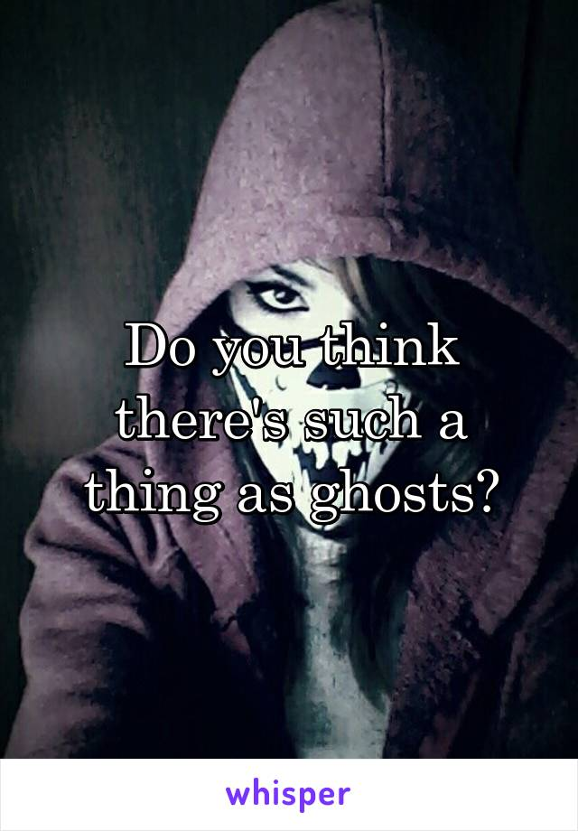 Do you think there's such a thing as ghosts?