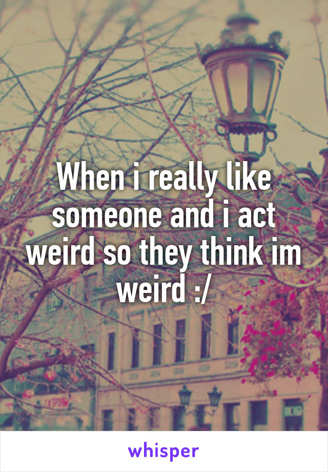 When i really like someone and i act weird so they think im weird :/