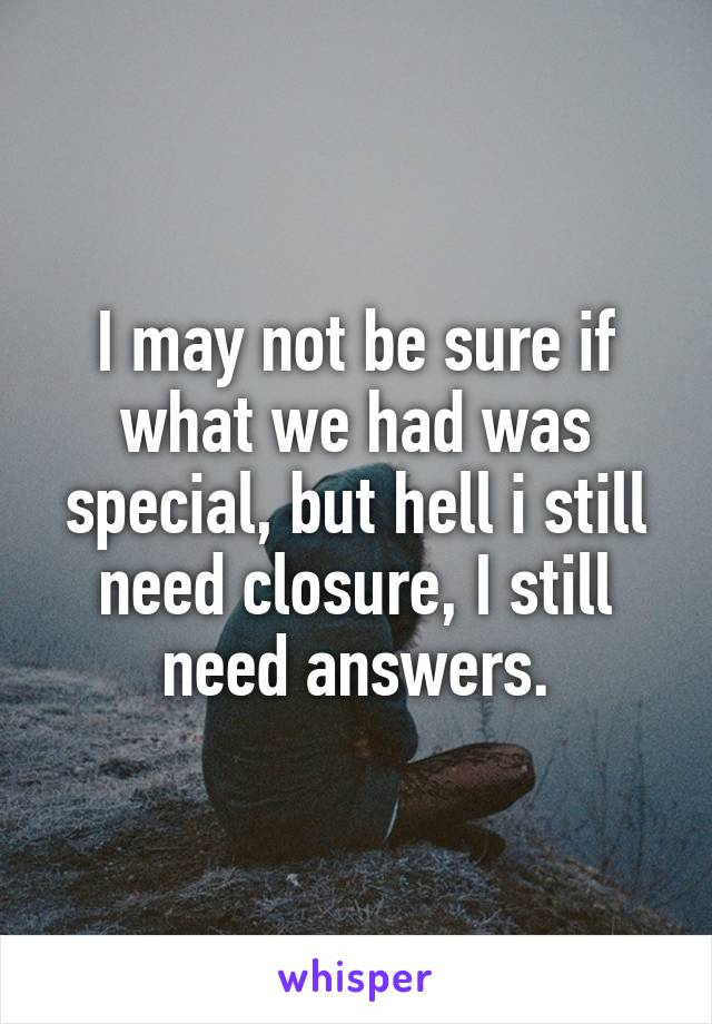 I may not be sure if what we had was special, but hell i still need closure, I still need answers.