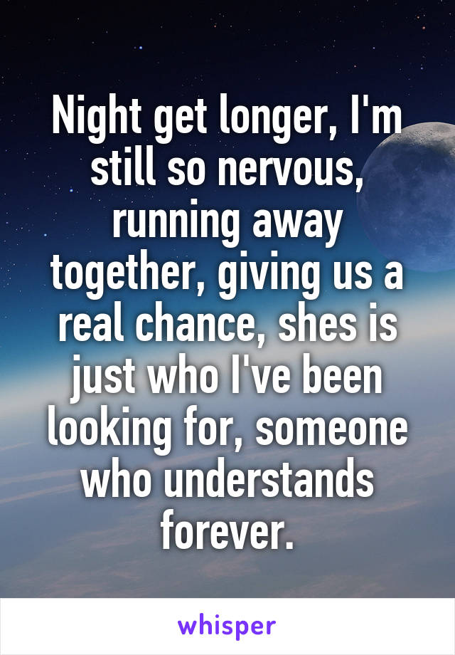 Night get longer, I'm still so nervous, running away together, giving us a real chance, shes is just who I've been looking for, someone who understands forever.