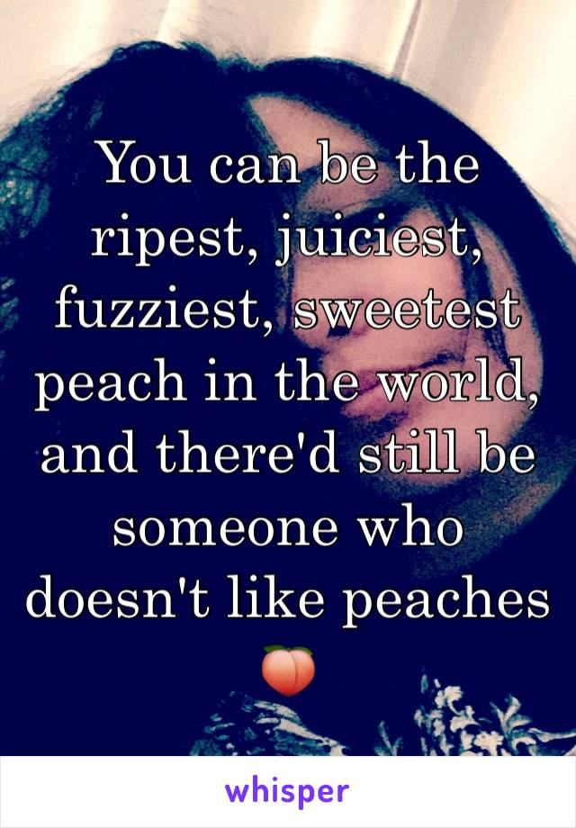 You can be the ripest, juiciest, fuzziest, sweetest peach in the world, and there'd still be someone who doesn't like peaches 🍑