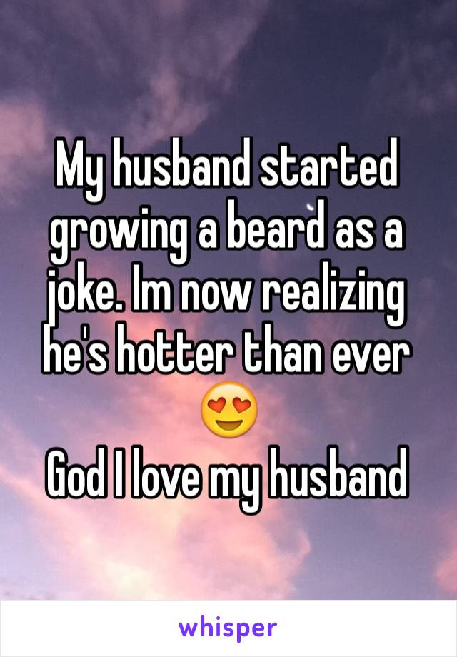 My husband started growing a beard as a joke. Im now realizing he's hotter than ever 😍  God I love my husband