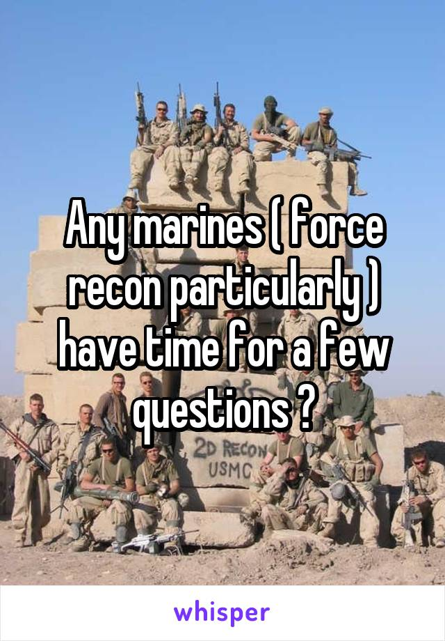 Any marines ( force recon particularly ) have time for a few questions ?