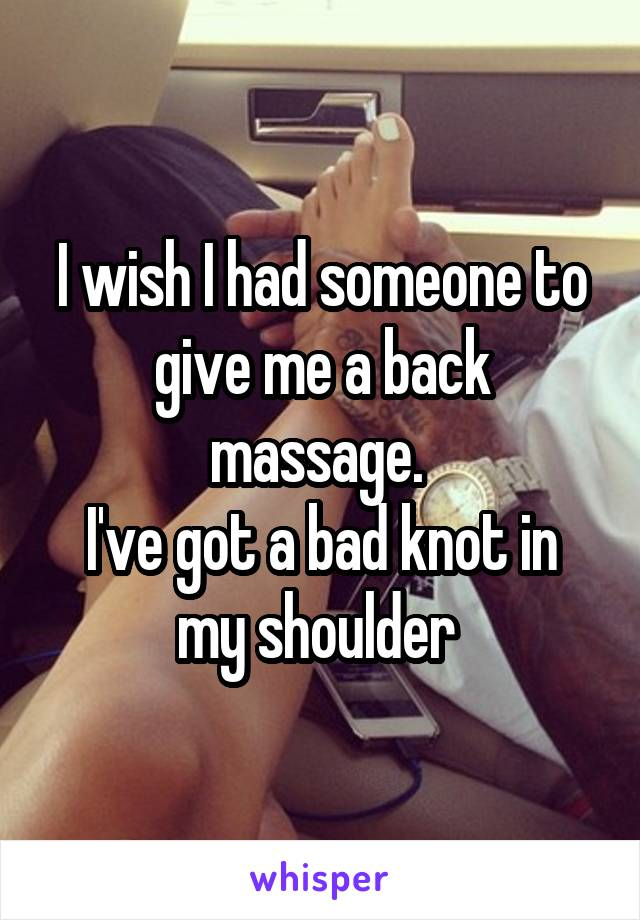 I wish I had someone to give me a back massage.  I've got a bad knot in my shoulder