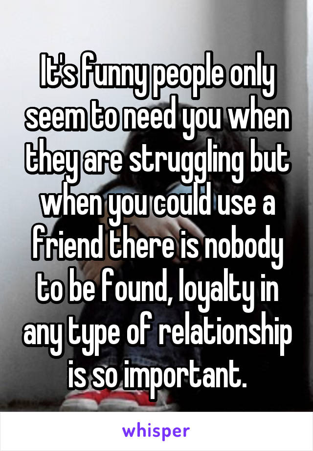 It's funny people only seem to need you when they are struggling but when you could use a friend there is nobody to be found, loyalty in any type of relationship is so important.